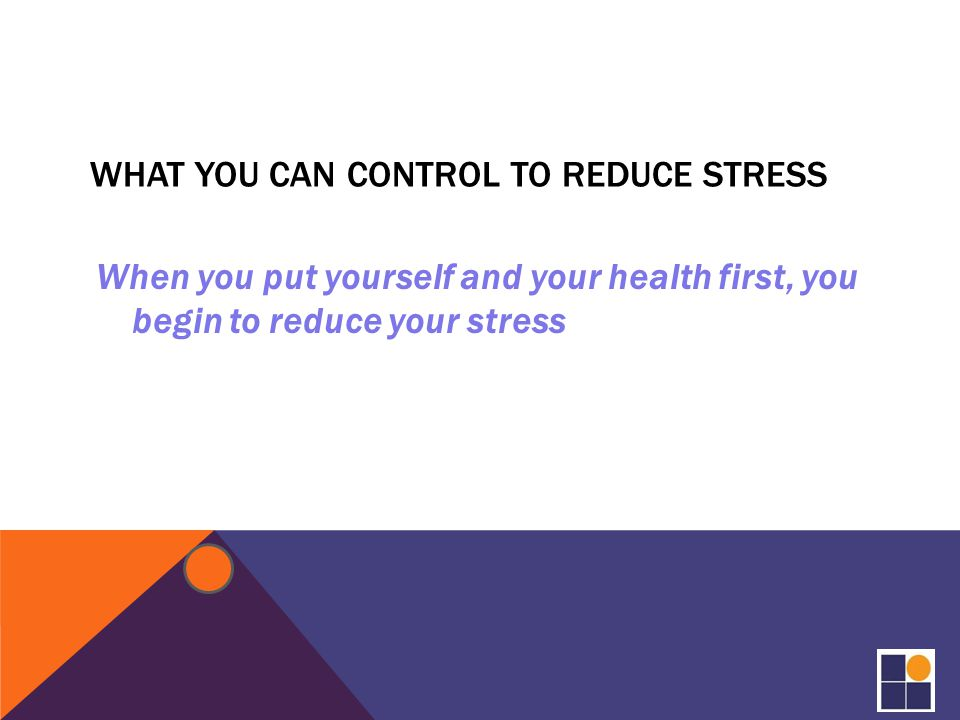 WHAT YOU CAN CONTROL TO REDUCE STRESS When you put yourself and your health first, you begin to reduce your stress