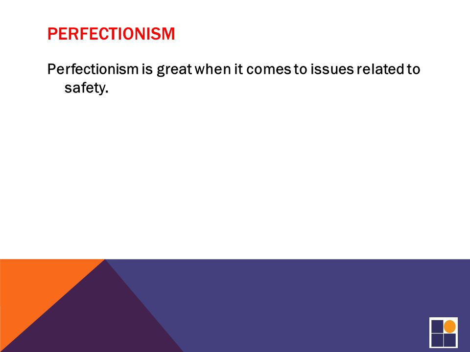 PERFECTIONISM Perfectionism is great when it comes to issues related to safety.