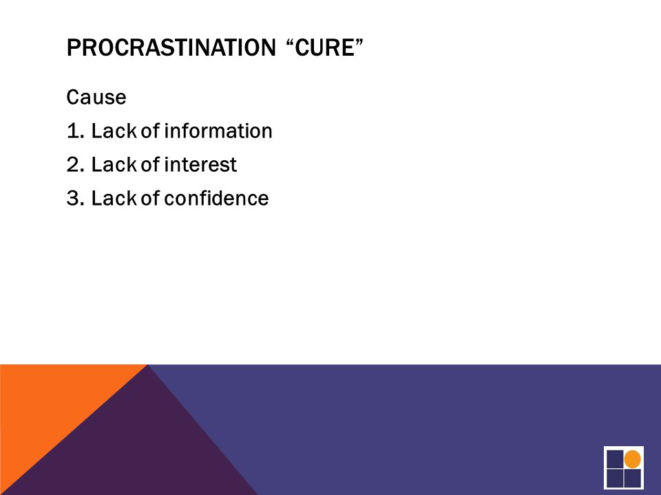 PROCRASTINATION CURE Cause 1.Lack of information 2.Lack of interest 3.Lack of confidence