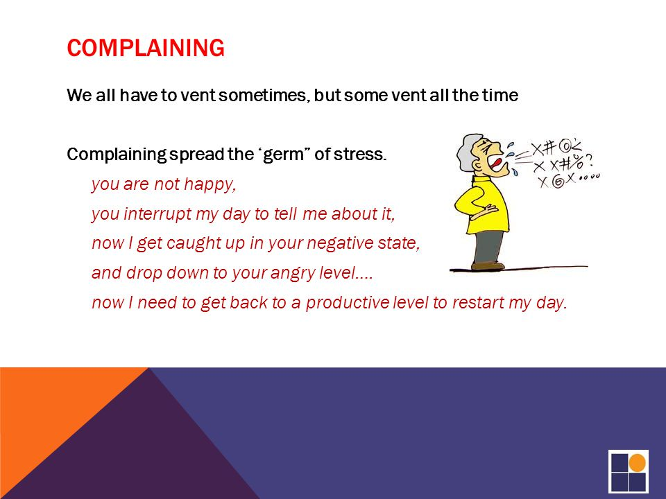 COMPLAINING We all have to vent sometimes, but some vent all the time Complaining spread the 'germ of stress.