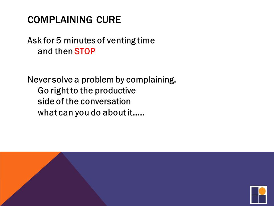 COMPLAINING CURE Ask for 5 minutes of venting time and then STOP Never solve a problem by complaining.