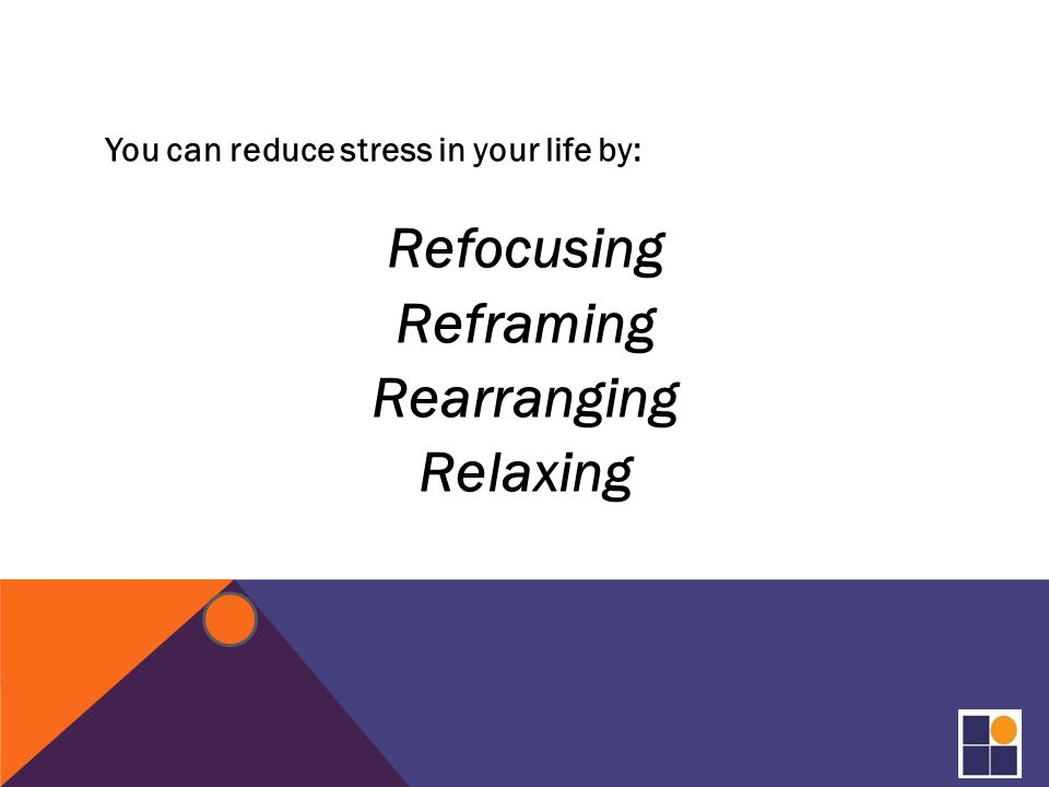 You can reduce stress in your life by: Refocusing Reframing Rearranging Relaxing