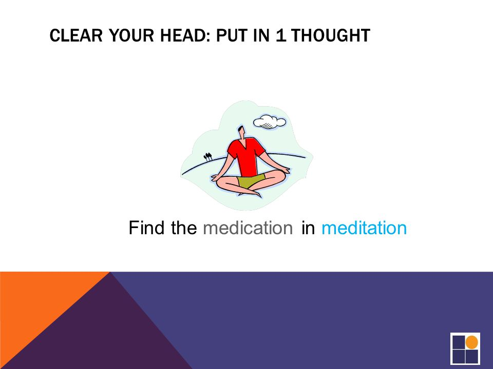CLEAR YOUR HEAD: PUT IN 1 THOUGHT Find the medication in meditation