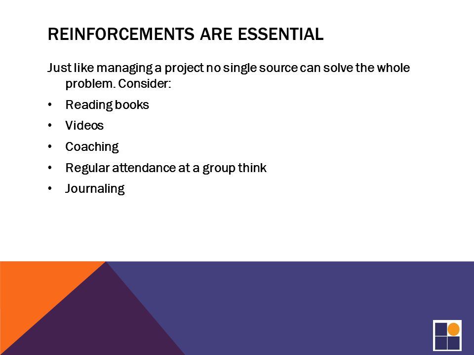 REINFORCEMENTS ARE ESSENTIAL Just like managing a project no single source can solve the whole problem.