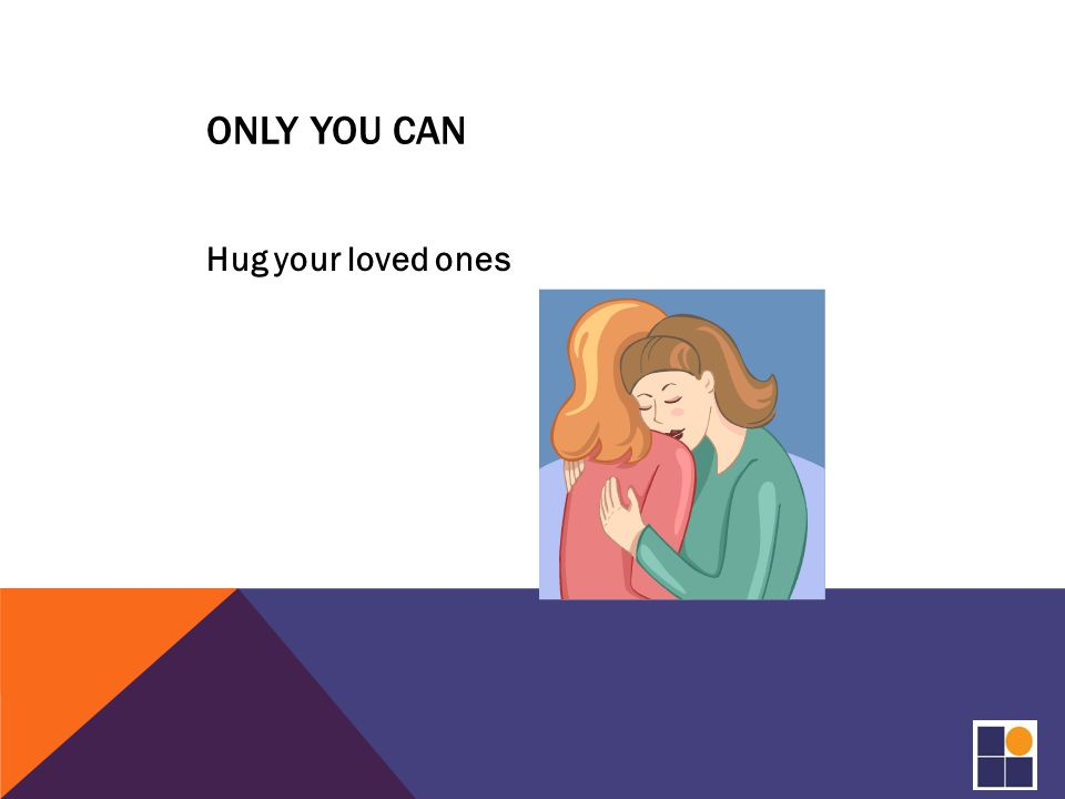 ONLY YOU CAN Hug your loved ones