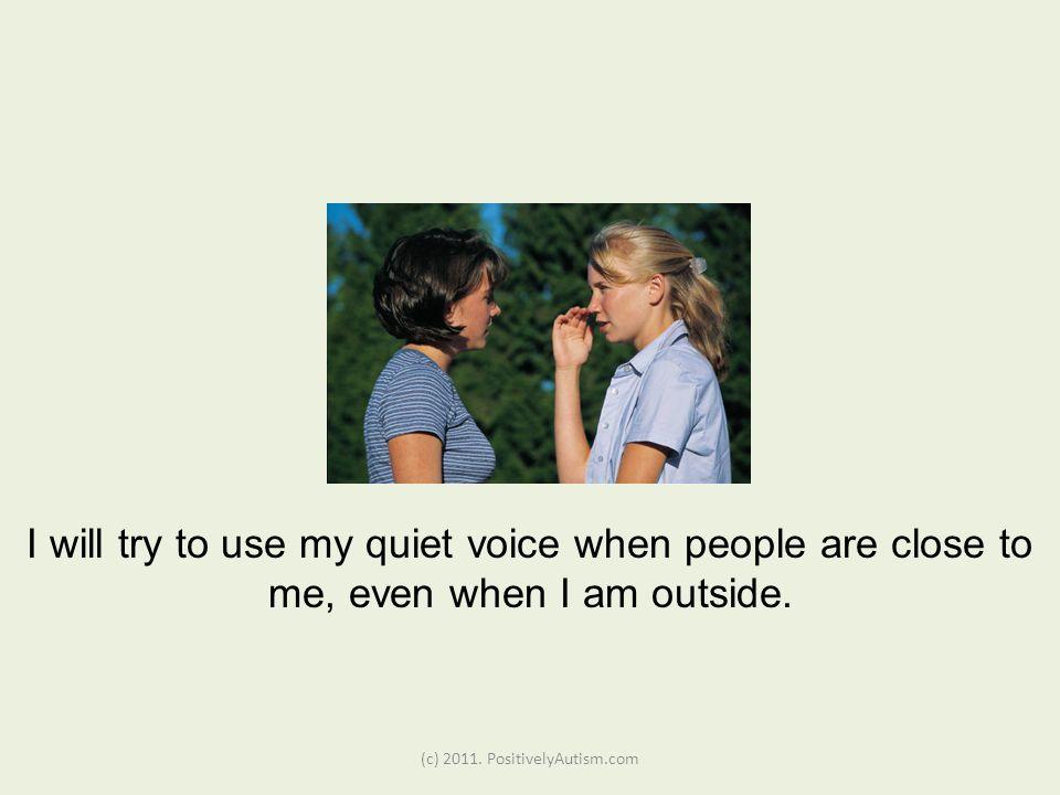 (c) 2011. PositivelyAutism.com I will try to use my quiet voice when people are close to me, even when I am outside.