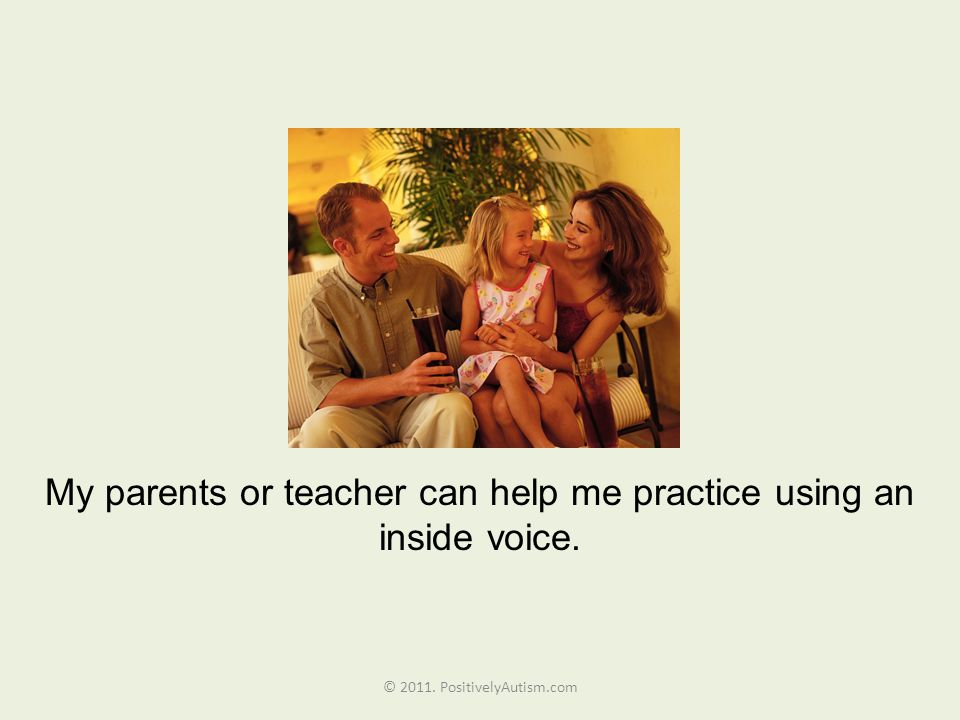 My parents or teacher can help me practice using an inside voice. © 2011. PositivelyAutism.com