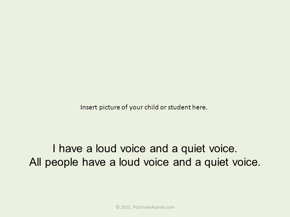 Insert picture of your child or student here. I have a loud voice and a quiet voice. All people have a loud voice and a quiet voice. © 2011. Positivel