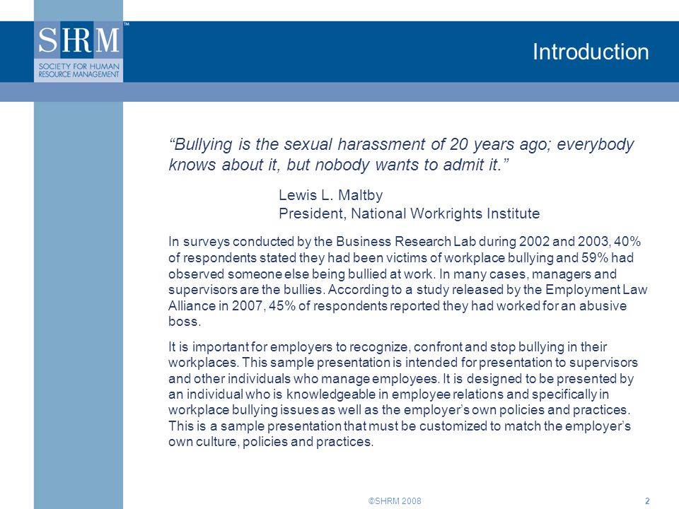 """©SHRM 20082 Introduction """"Bullying is the sexual harassment of 20 years ago; everybody knows about it, but nobody wants to admit it."""" Lewis L. Maltby"""
