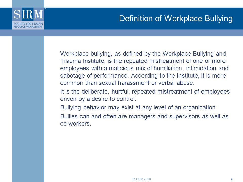 ©SHRM 20084 Definition of Workplace Bullying Workplace bullying, as defined by the Workplace Bullying and Trauma Institute, is the repeated mistreatme