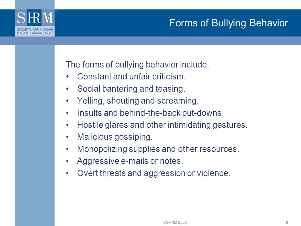 ©SHRM 20086 Forms of Bullying Behavior The forms of bullying behavior include: Constant and unfair criticism. Social bantering and teasing. Yelling, s