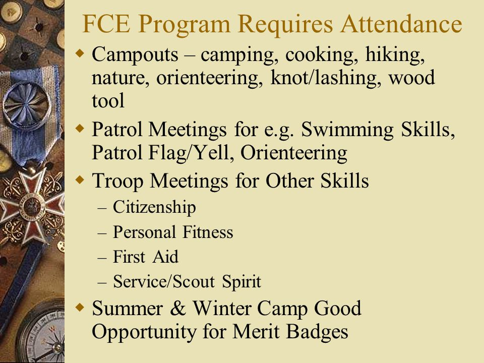 FCE Program Requires Attendance  Campouts – camping, cooking, hiking, nature, orienteering, knot/lashing, wood tool  Patrol Meetings for e.g.