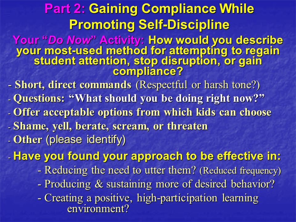 Part 2: Gaining Compliance While Promoting Self-Discipline Your Do Now Activity: How would you describe your most-used method for attempting to regain student attention, stop disruption, or gain compliance.