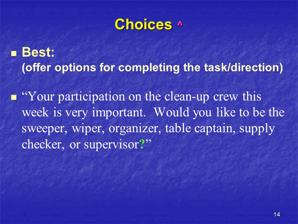 14 Choices ^ Best: (offer options for completing the task/direction) Your participation on the clean-up crew this week is very important.