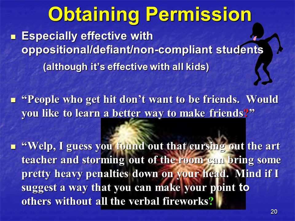 20 Obtaining Permission Especially effective with oppositional/defiant/non-compliant students Especially effective with oppositional/defiant/non-compliant students (although it's effective with all kids) (although it's effective with all kids) People who get hit don't want to be friends.