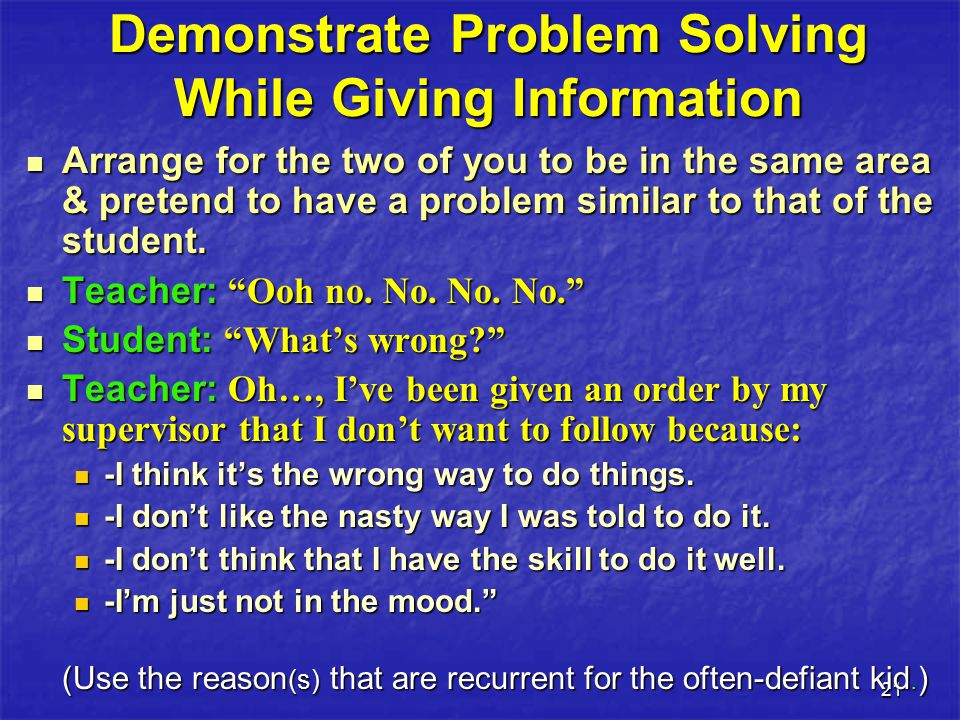 21 Demonstrate Problem Solving While Giving Information Arrange for the two of you to be in the same area & pretend to have a problem similar to that of the student.