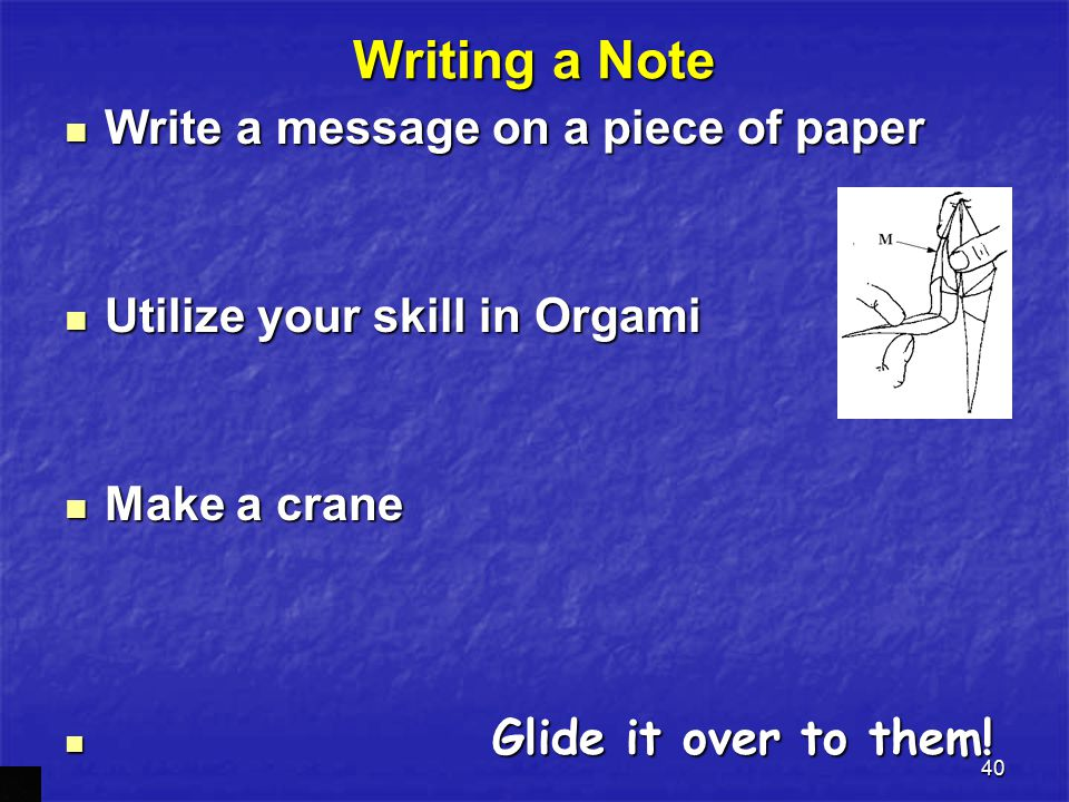 40 Writing a Note Write a message on a piece of paper Utilize your skill in Orgami Make a crane Glide it over to them!