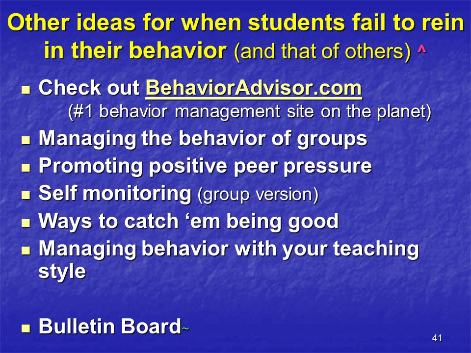 41 Other ideas for when students fail to rein in their behavior (and that of others) ^ Check out BehaviorAdvisor.com (#1 behavior management site on the planet) Check out BehaviorAdvisor.com (#1 behavior management site on the planet)BehaviorAdvisor.com Managing the behavior of groups Managing the behavior of groups Promoting positive peer pressure Promoting positive peer pressure Self monitoring (group version) Self monitoring (group version) Ways to catch 'em being good Ways to catch 'em being good Managing behavior with your teaching style Managing behavior with your teaching style Bulletin Board ~ Bulletin Board ~