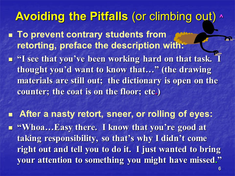 6 Avoiding the Pitfalls (or climbing out) ^ To prevent contrary students from retorting, preface the description with: I see that you've been working hard on that task.