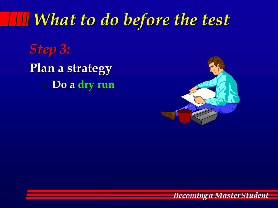 Becoming a Master Student What to do before the test Step 3: Plan a strategy – Do a dry run