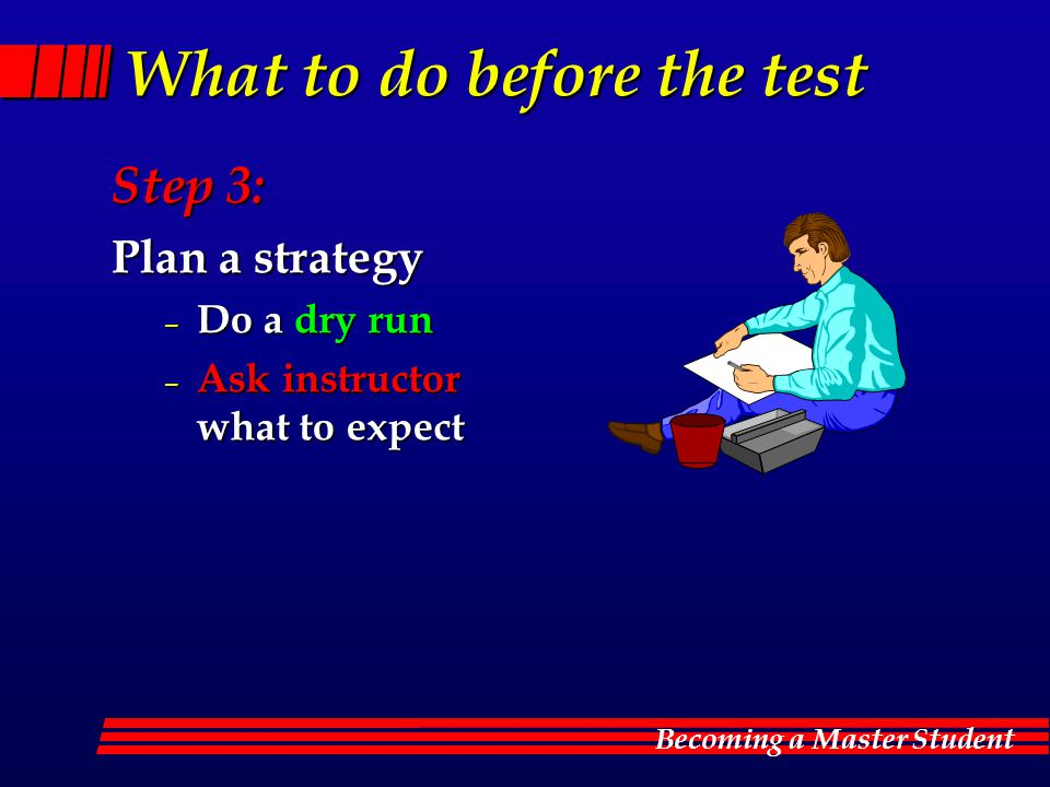 Becoming a Master Student What to do before the test Step 3: Plan a strategy – Do a dry run – Ask instructor what to expect