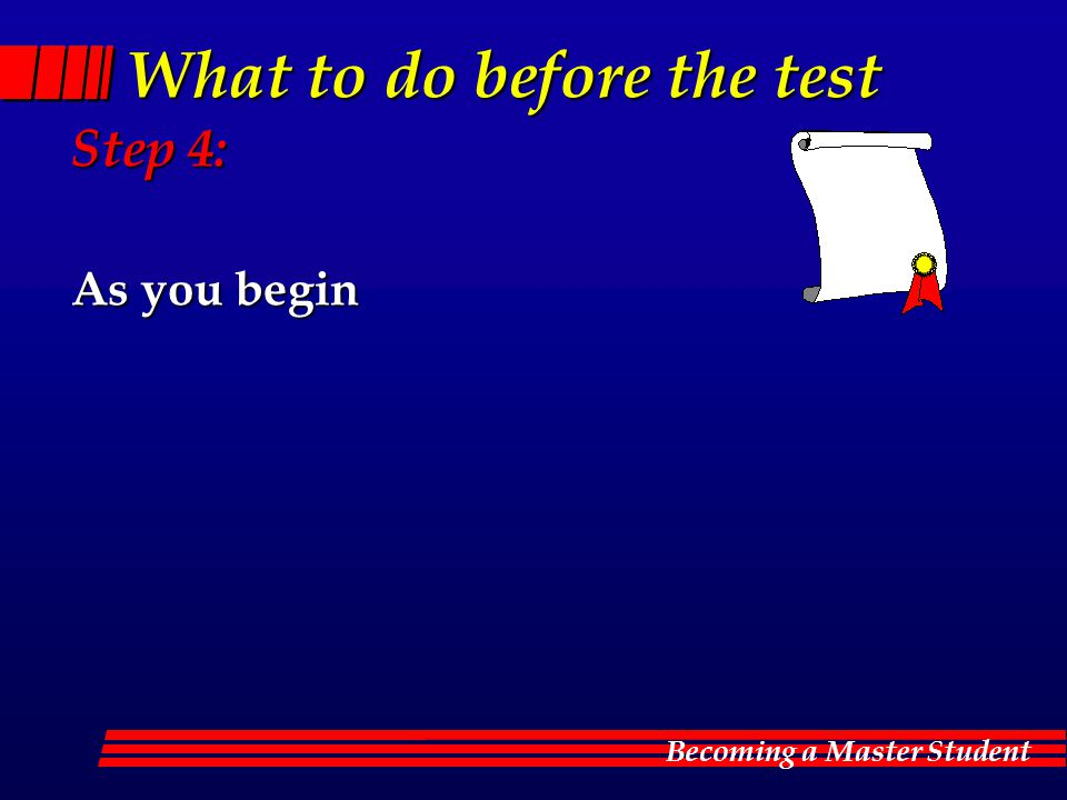 Becoming a Master Student What to do before the test Step 4: As you begin