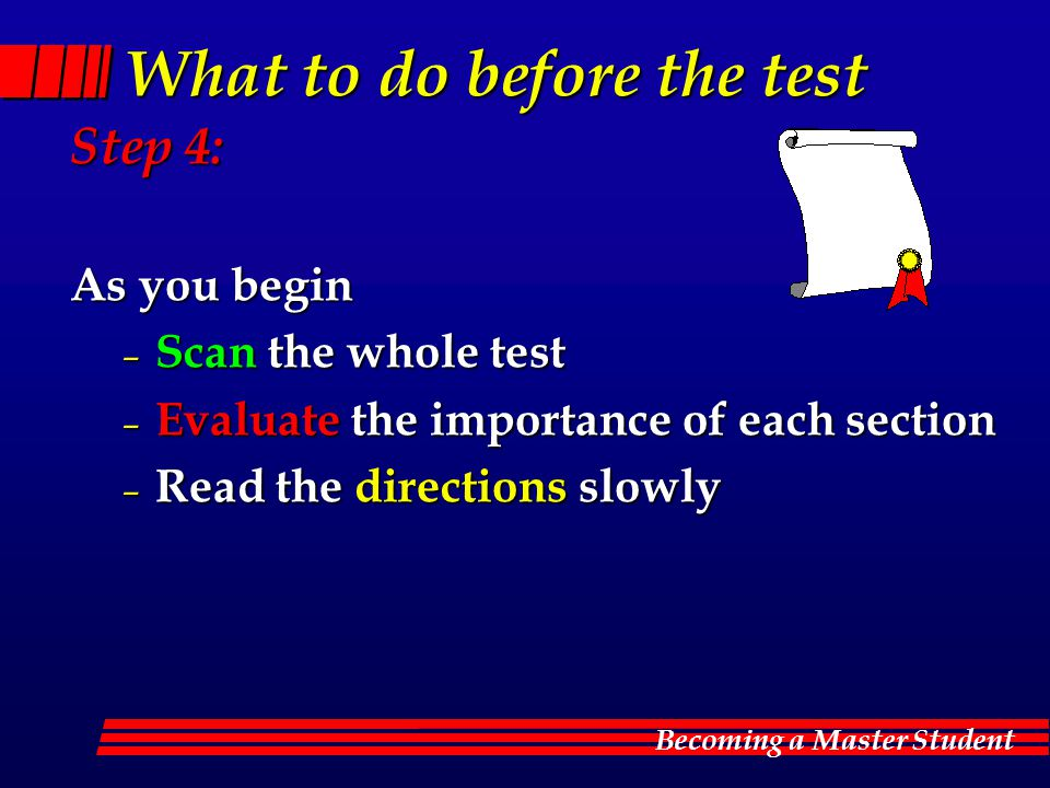 Becoming a Master Student What to do before the test Step 4: As you begin – Scan the whole test – Evaluate the importance of each section – Read the directions slowly
