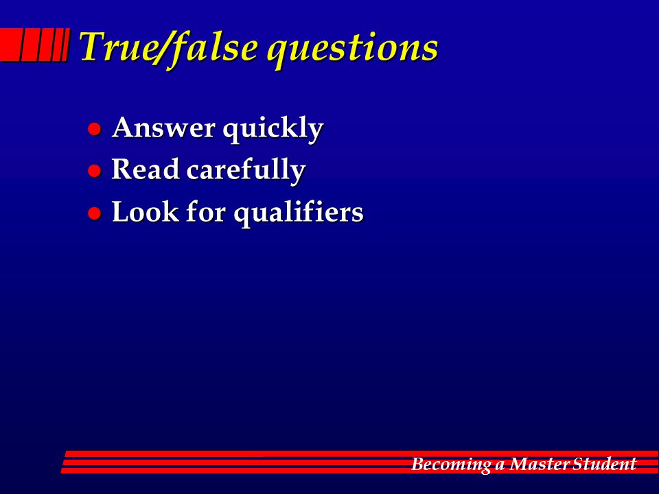 Becoming a Master Student True/false questions l Answer quickly l Read carefully l Look for qualifiers