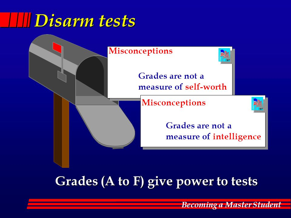 Becoming a Master Student Disarm tests Grades are not a measure of self-worth Grades are not a measure of intelligence Misconceptions Grades (A to F) give power to tests