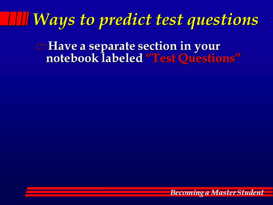 Becoming a Master Student Ways to predict test questions  Have a separate section in your notebook labeled Test Questions