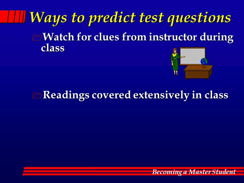 Becoming a Master Student Ways to predict test questions  Watch for clues from instructor during class  Readings covered extensively in class
