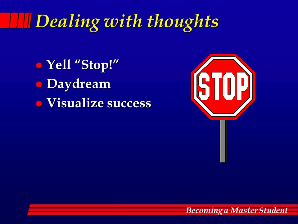 Becoming a Master Student Dealing with thoughts l Yell Stop! l Daydream l Visualize success