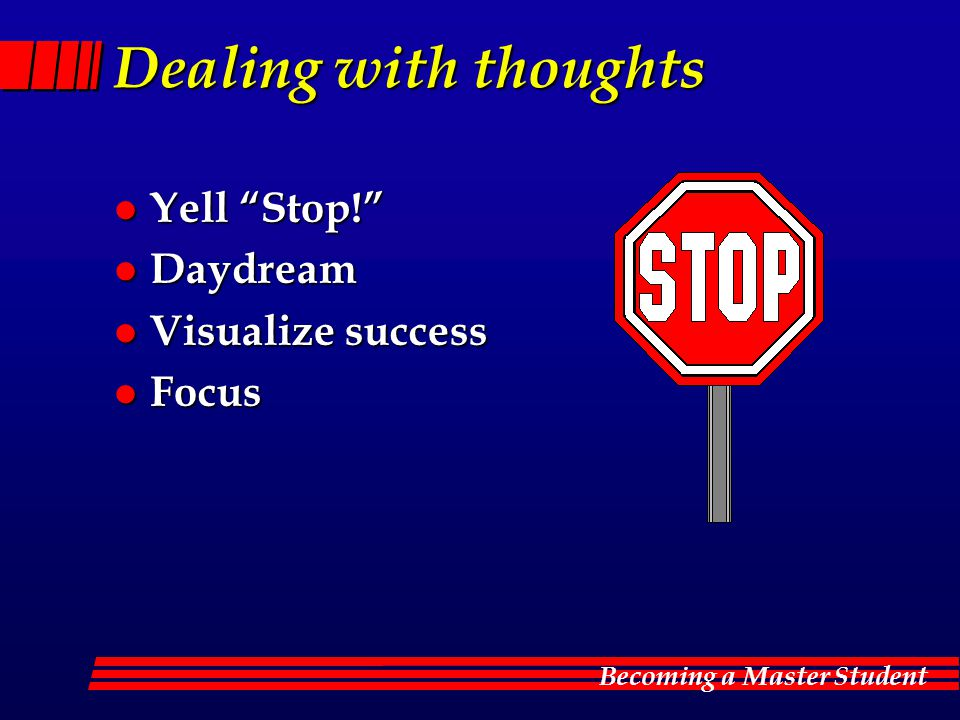 Becoming a Master Student Dealing with thoughts l Yell Stop! l Daydream l Visualize success l Focus