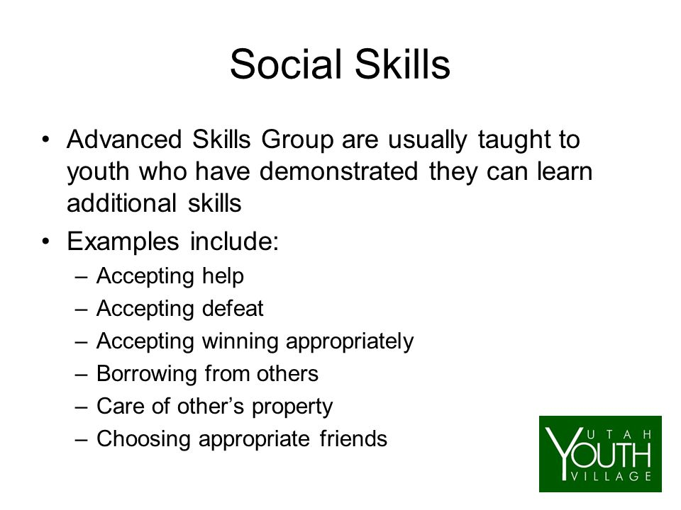 Social Skills Advanced Skills Group are usually taught to youth who have demonstrated they can learn additional skills Examples include: –Accepting help –Accepting defeat –Accepting winning appropriately –Borrowing from others –Care of other's property –Choosing appropriate friends