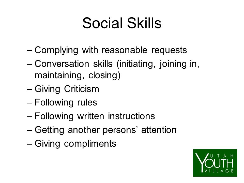 Social Skills –Complying with reasonable requests –Conversation skills (initiating, joining in, maintaining, closing) –Giving Criticism –Following rules –Following written instructions –Getting another persons' attention –Giving compliments