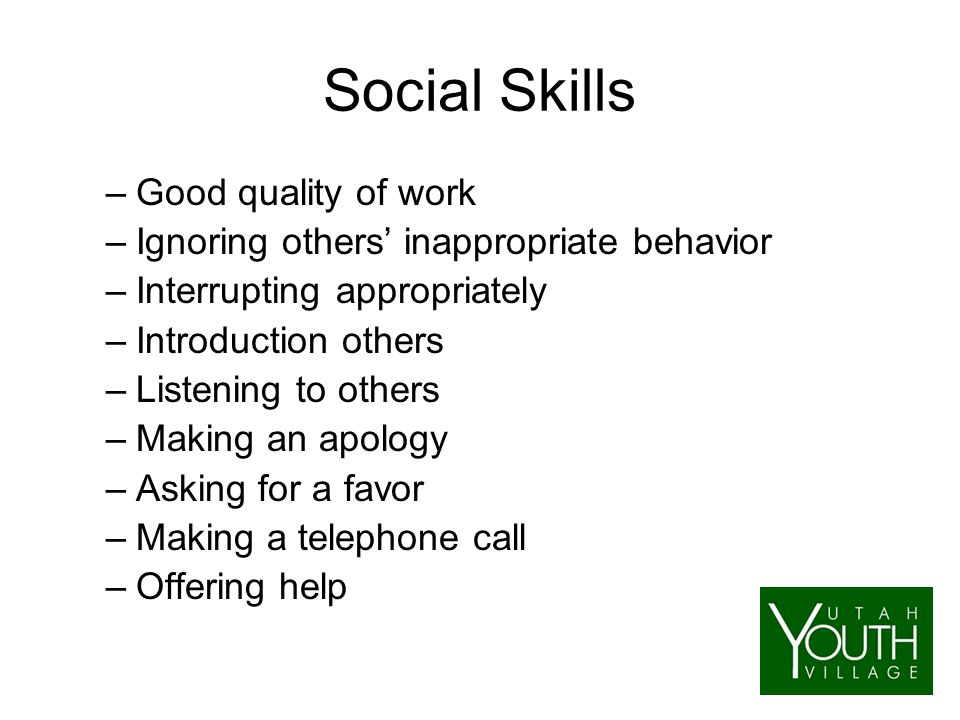 Social Skills –Good quality of work –Ignoring others' inappropriate behavior –Interrupting appropriately –Introduction others –Listening to others –Making an apology –Asking for a favor –Making a telephone call –Offering help