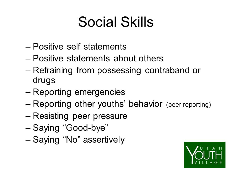 Social Skills –Positive self statements –Positive statements about others –Refraining from possessing contraband or drugs –Reporting emergencies –Reporting other youths' behavior (peer reporting) –Resisting peer pressure –Saying Good-bye –Saying No assertively