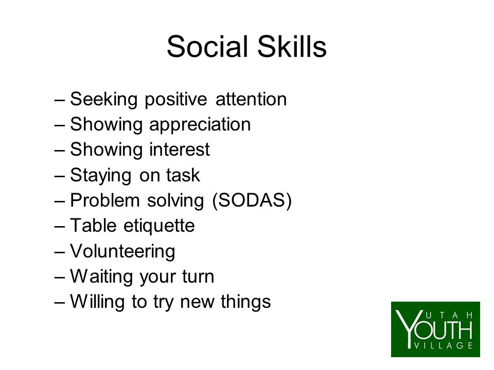 Social Skills –Seeking positive attention –Showing appreciation –Showing interest –Staying on task –Problem solving (SODAS) –Table etiquette –Volunteering –Waiting your turn –Willing to try new things