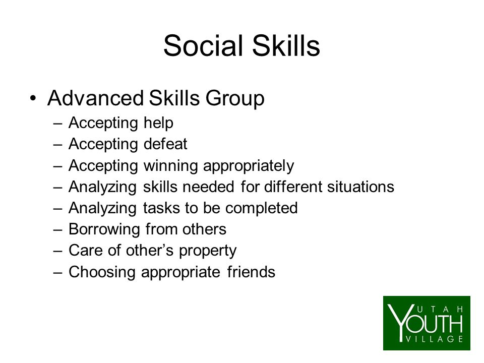 Social Skills Advanced Skills Group –Accepting help –Accepting defeat –Accepting winning appropriately –Analyzing skills needed for different situations –Analyzing tasks to be completed –Borrowing from others –Care of other's property –Choosing appropriate friends
