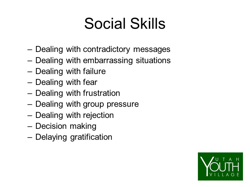 Social Skills –Dealing with contradictory messages –Dealing with embarrassing situations –Dealing with failure –Dealing with fear –Dealing with frustration –Dealing with group pressure –Dealing with rejection –Decision making –Delaying gratification