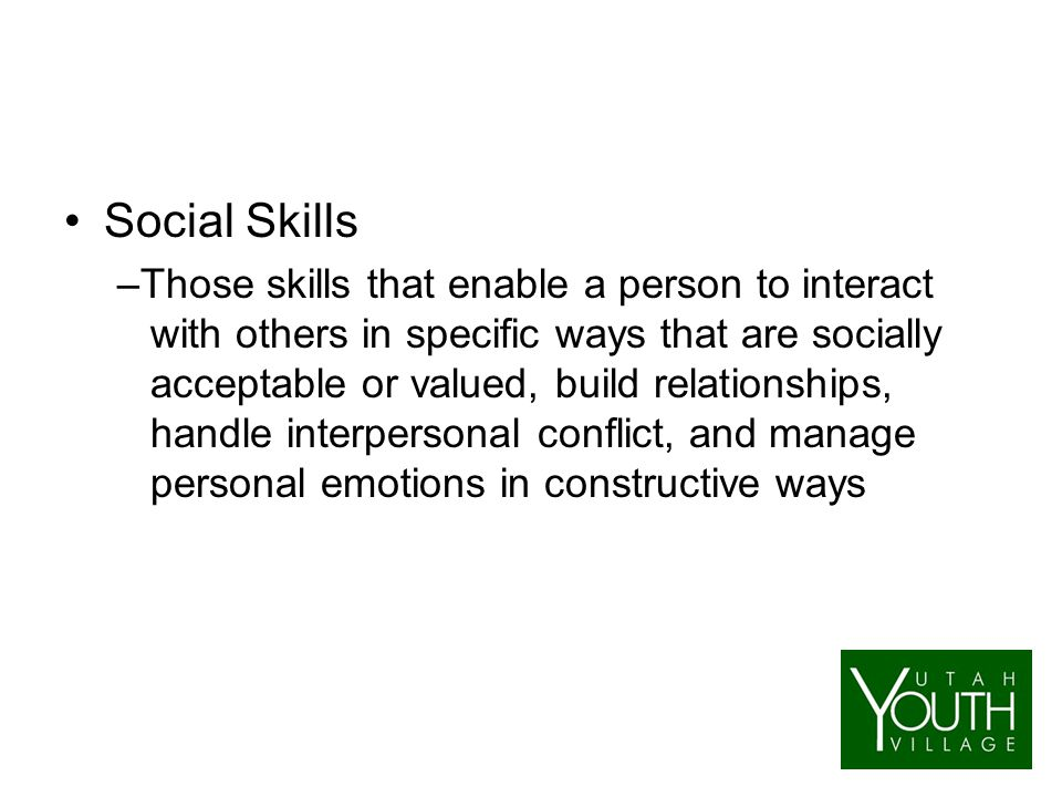 Social Skills –Those skills that enable a person to interact with others in specific ways that are socially acceptable or valued, build relationships, handle interpersonal conflict, and manage personal emotions in constructive ways