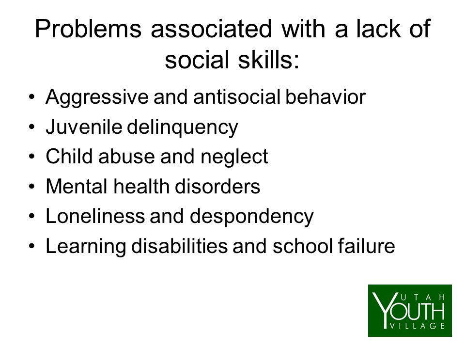 Problems associated with a lack of social skills: Aggressive and antisocial behavior Juvenile delinquency Child abuse and neglect Mental health disorders Loneliness and despondency Learning disabilities and school failure