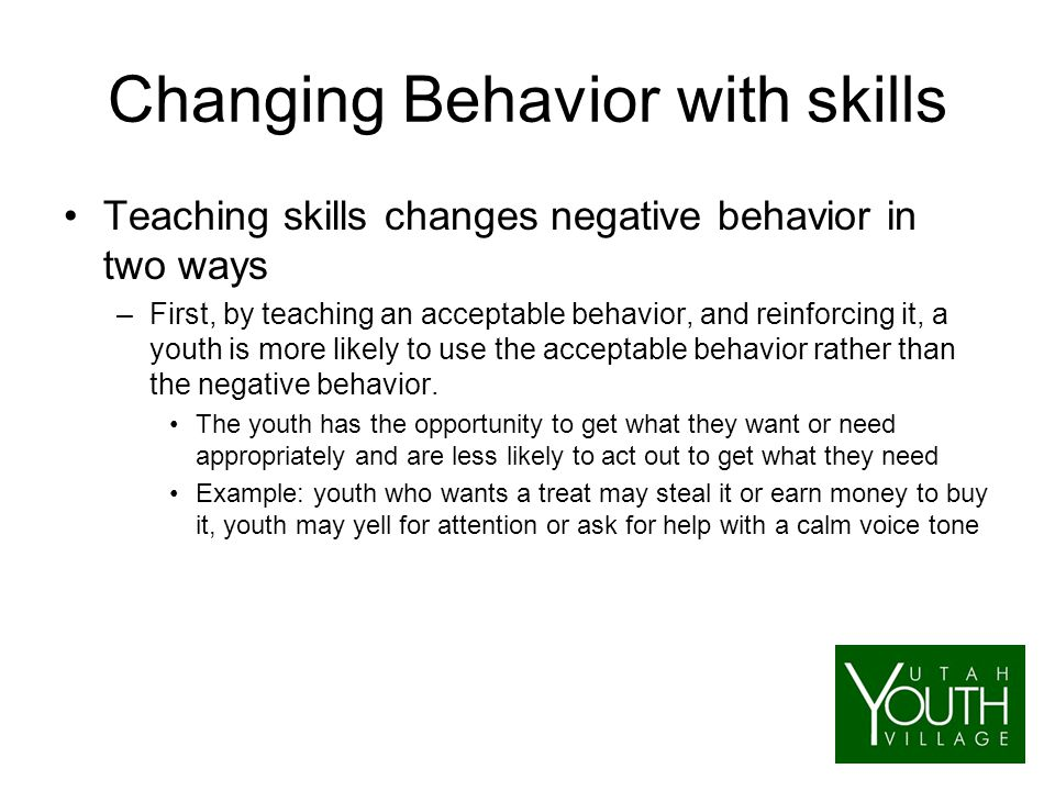 Changing Behavior with skills Teaching skills changes negative behavior in two ways –First, by teaching an acceptable behavior, and reinforcing it, a youth is more likely to use the acceptable behavior rather than the negative behavior.