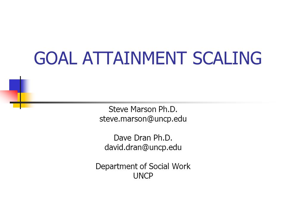 GOAL ATTAINMENT SCALING Steve Marson Ph.D. steve.marson@uncp.edu Dave Dran Ph.D. david.dran@uncp.edu Department of Social Work UNCP