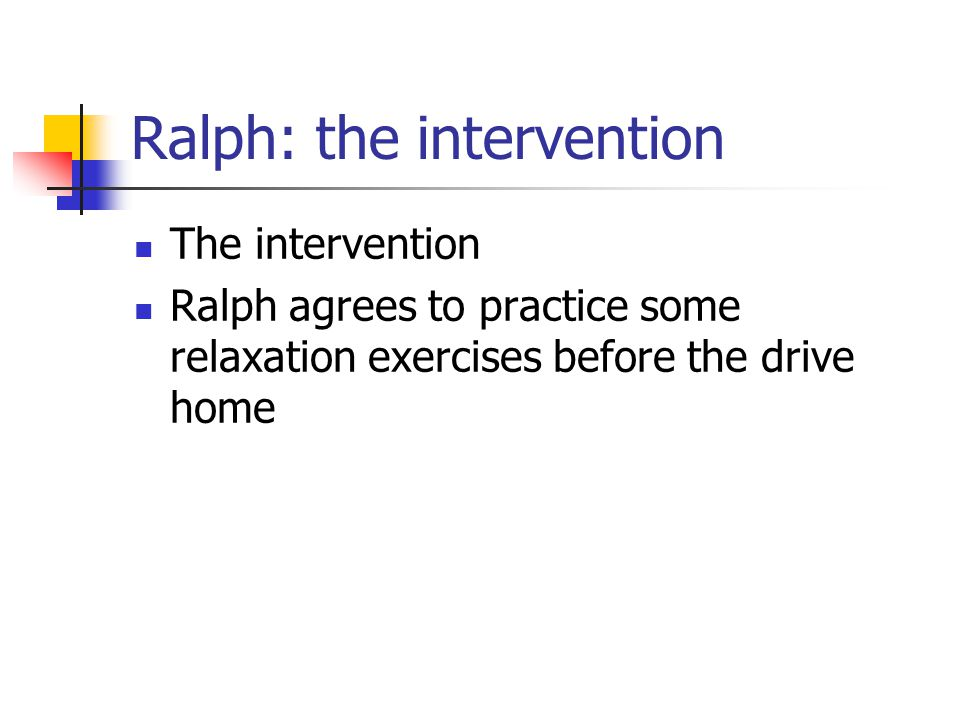 Ralph: the intervention The intervention Ralph agrees to practice some relaxation exercises before the drive home