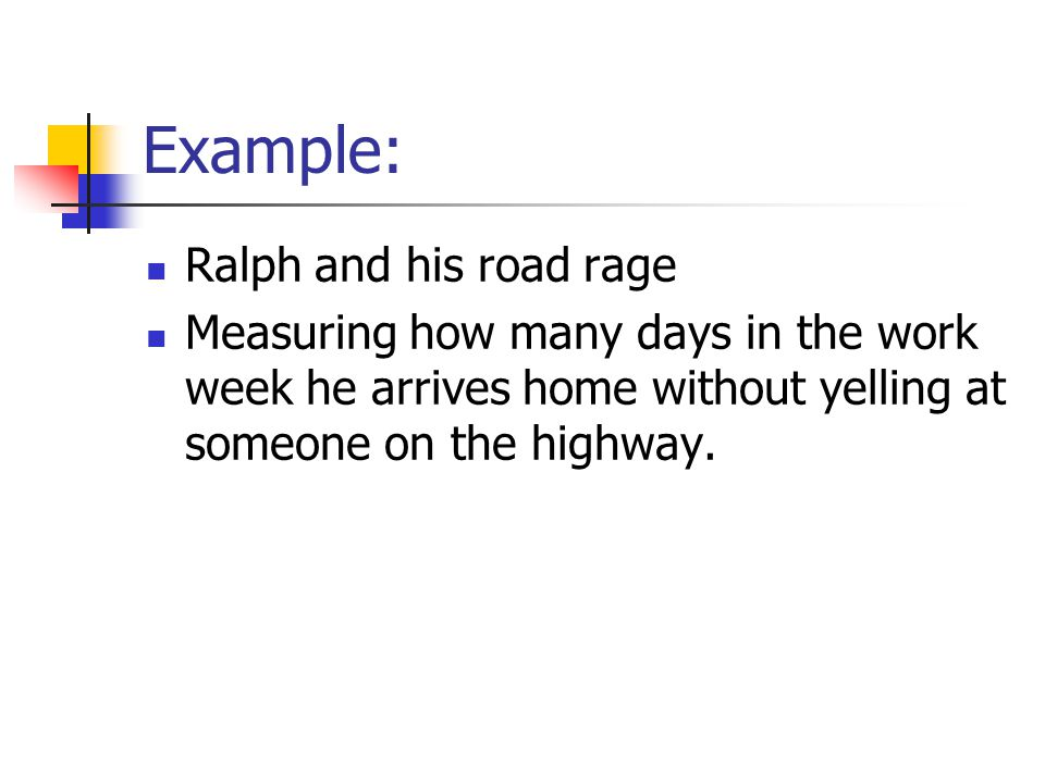 Example: Ralph and his road rage Measuring how many days in the work week he arrives home without yelling at someone on the highway.