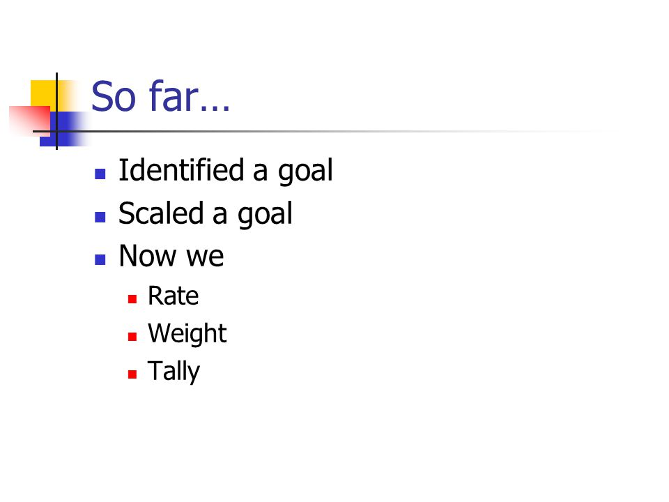 So far… Identified a goal Scaled a goal Now we Rate Weight Tally