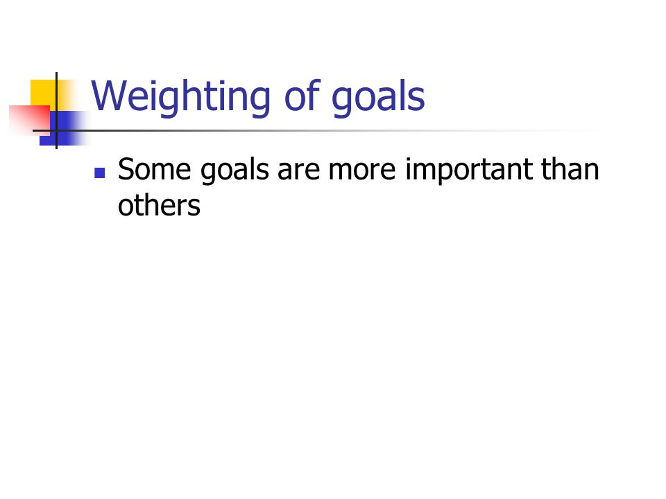 Weighting of goals Some goals are more important than others