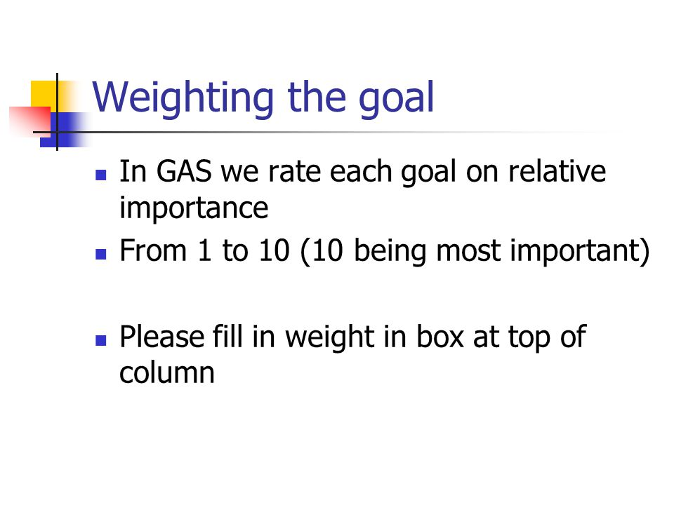 Weighting the goal In GAS we rate each goal on relative importance From 1 to 10 (10 being most important) Please fill in weight in box at top of colum