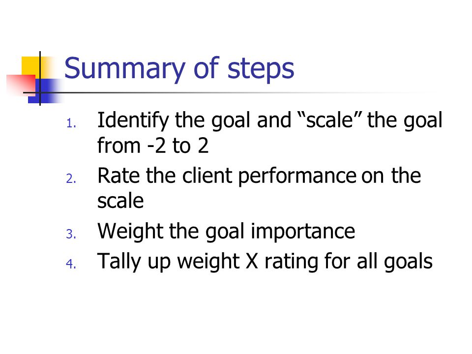 """Summary of steps 1. Identify the goal and """"scale"""" the goal from -2 to 2 2. Rate the client performance on the scale 3. Weight the goal importance 4. T"""